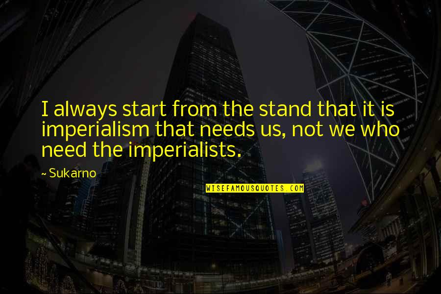 Always Stand Out Quotes By Sukarno: I always start from the stand that it