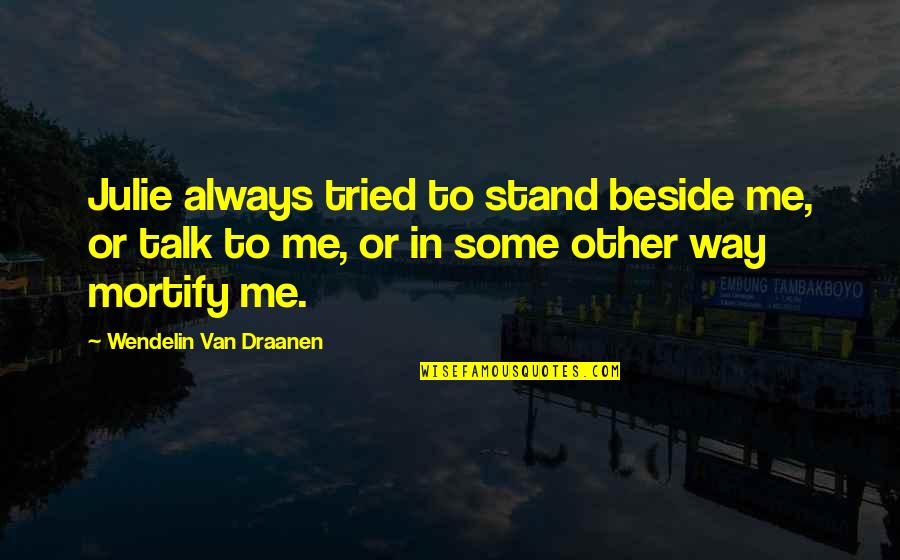 Always Stand Out Quotes By Wendelin Van Draanen: Julie always tried to stand beside me, or