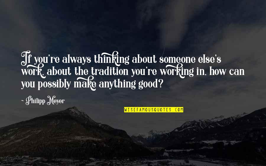 Always Thinking About Someone Quotes By Philipp Meyer: If you're always thinking about someone else's work,