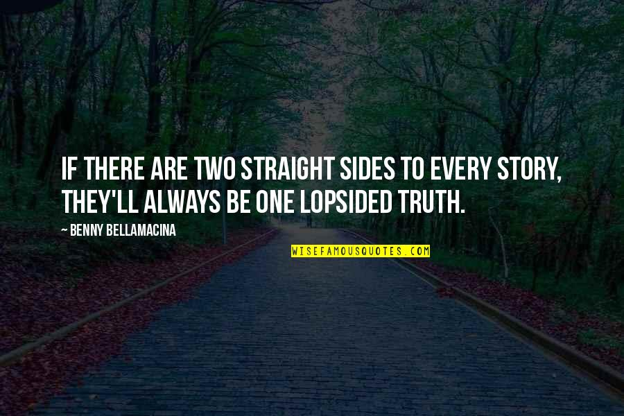 Always Two Sides To Every Story Quotes By Benny Bellamacina: If there are two straight sides to every
