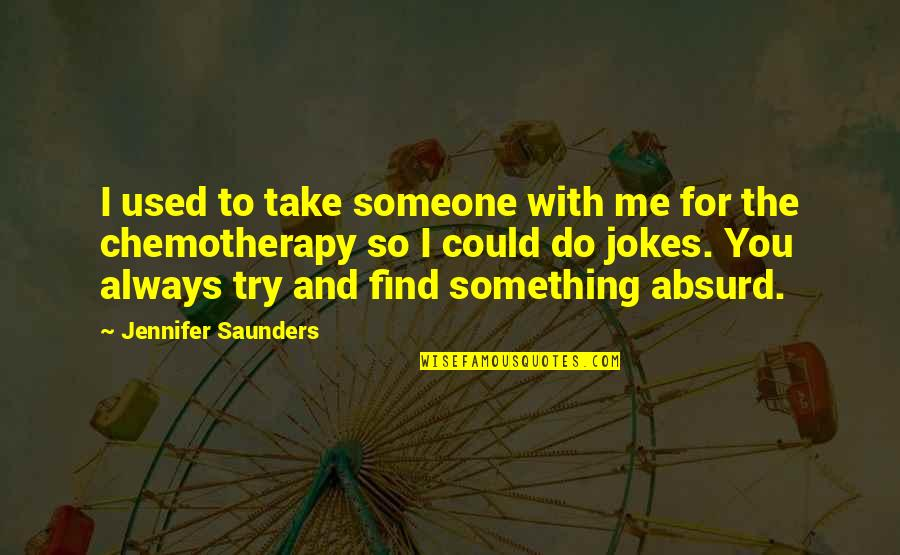 Always You And Me Quotes By Jennifer Saunders: I used to take someone with me for