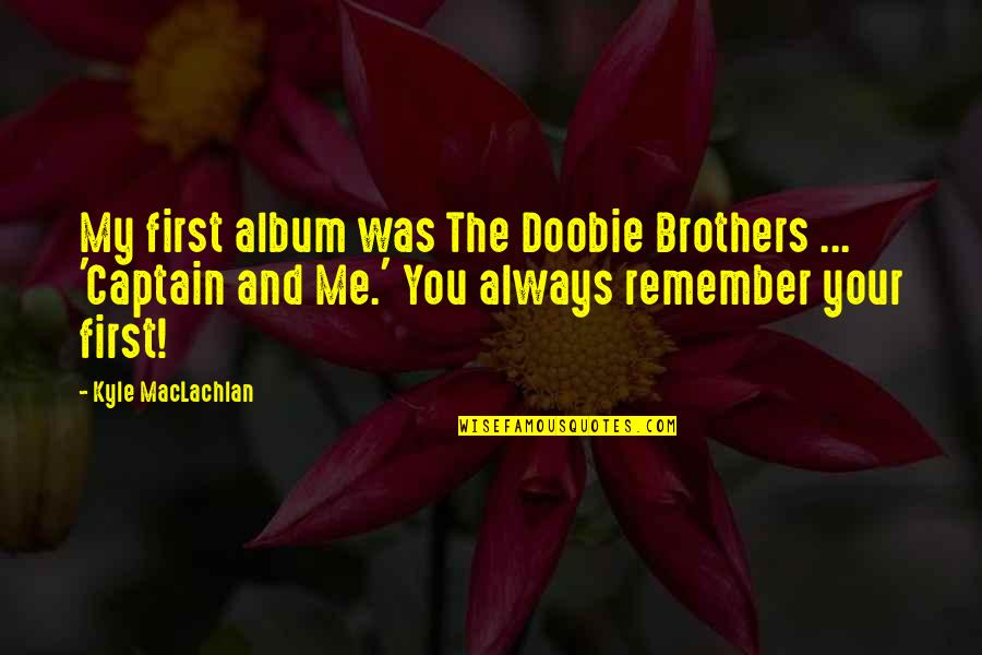Always You And Me Quotes By Kyle MacLachlan: My first album was The Doobie Brothers ...