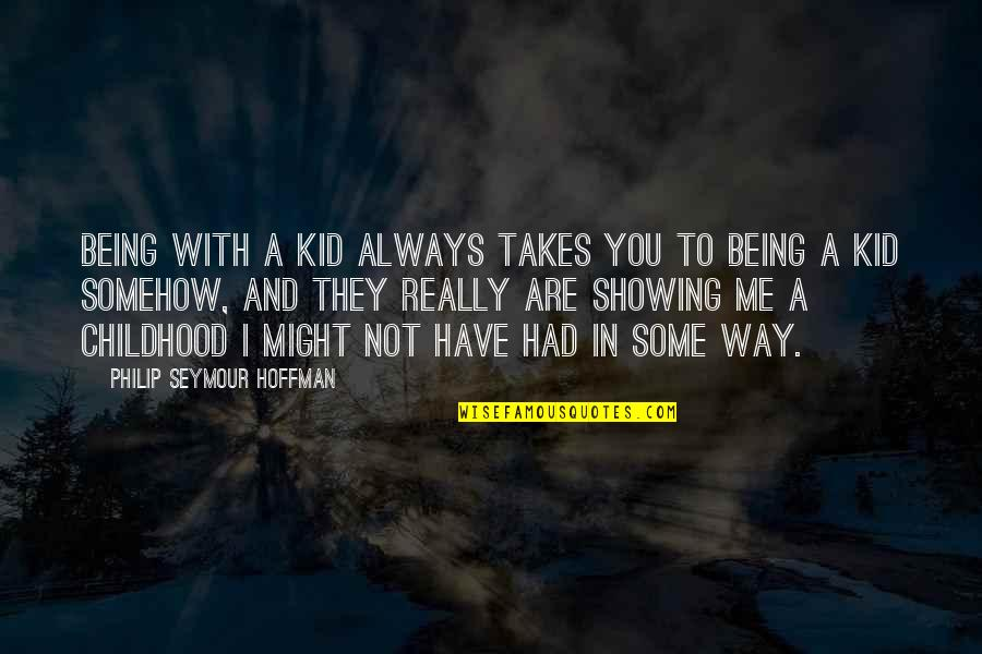 Always You And Me Quotes By Philip Seymour Hoffman: Being with a kid always takes you to