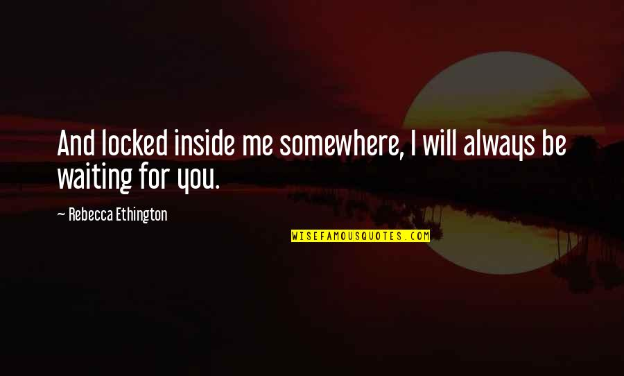 Always You And Me Quotes By Rebecca Ethington: And locked inside me somewhere, I will always