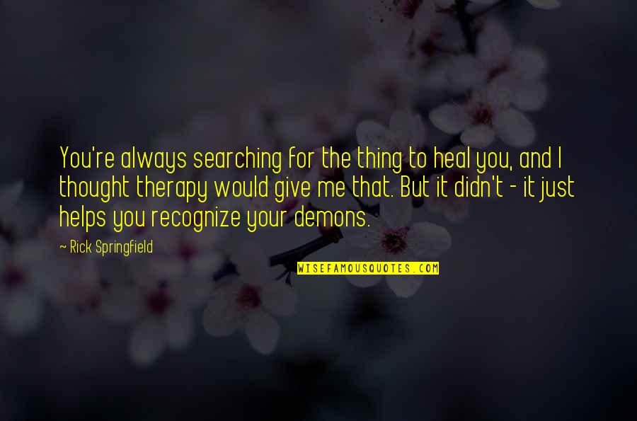 Always You And Me Quotes By Rick Springfield: You're always searching for the thing to heal