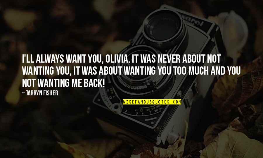 Always You And Me Quotes By Tarryn Fisher: I'll always want you, Olivia. It was never