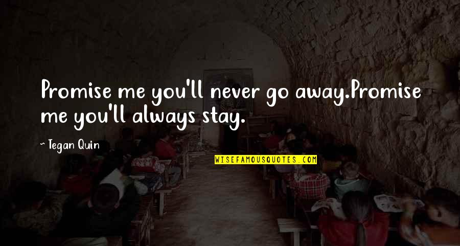 Always You And Me Quotes By Tegan Quin: Promise me you'll never go away.Promise me you'll