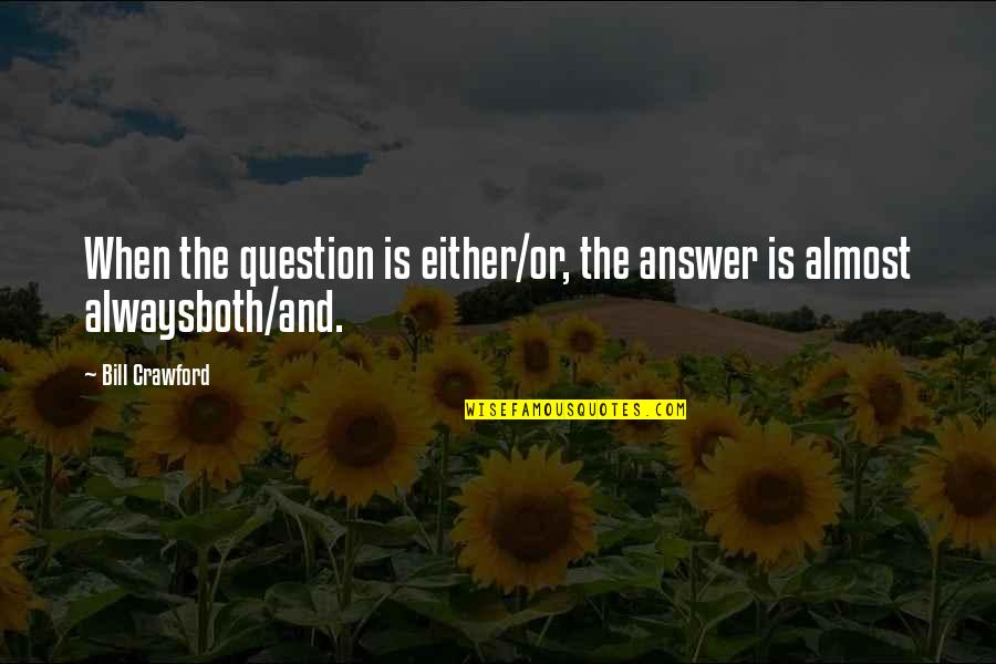 Alwaysboth Quotes By Bill Crawford: When the question is either/or, the answer is