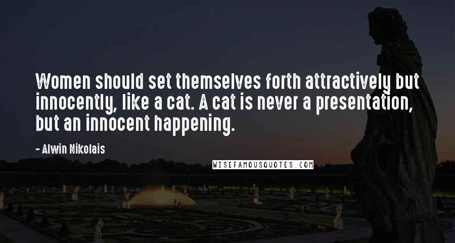 Alwin Nikolais quotes: Women should set themselves forth attractively but innocently, like a cat. A cat is never a presentation, but an innocent happening.