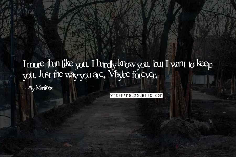 Aly Martinez quotes: I more than like you. I hardly know you, but I want to keep you. Just the way you are. Maybe forever.