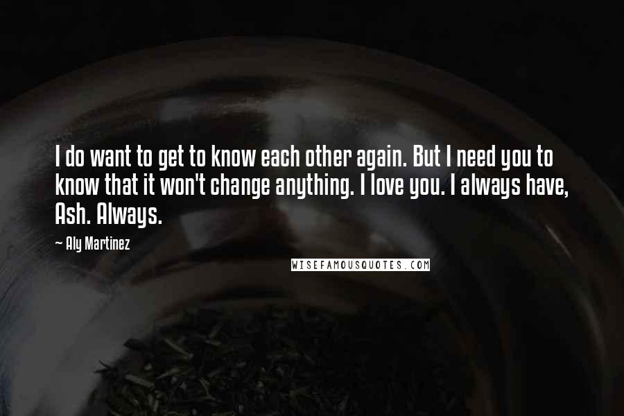 Aly Martinez quotes: I do want to get to know each other again. But I need you to know that it won't change anything. I love you. I always have, Ash. Always.