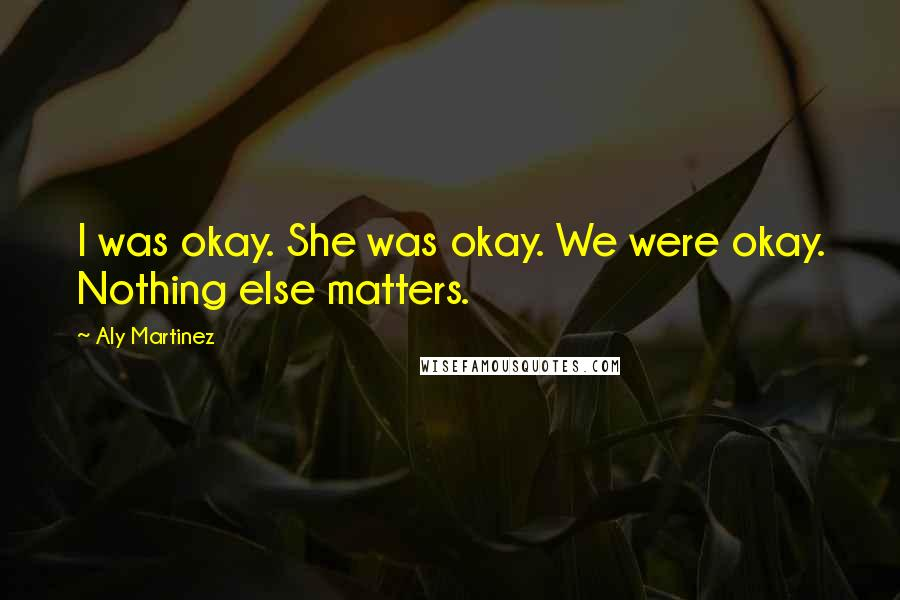 Aly Martinez quotes: I was okay. She was okay. We were okay. Nothing else matters.