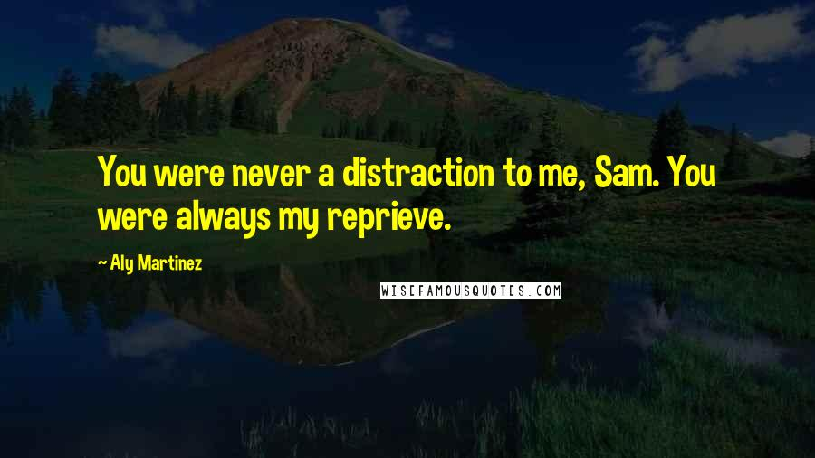 Aly Martinez quotes: You were never a distraction to me, Sam. You were always my reprieve.