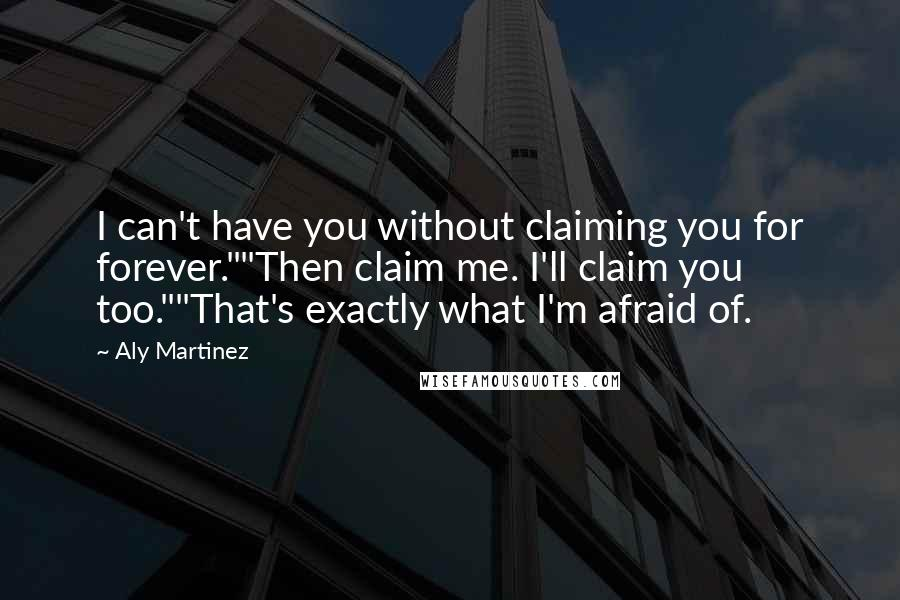 """Aly Martinez quotes: I can't have you without claiming you for forever.""""""""Then claim me. I'll claim you too.""""""""That's exactly what I'm afraid of."""