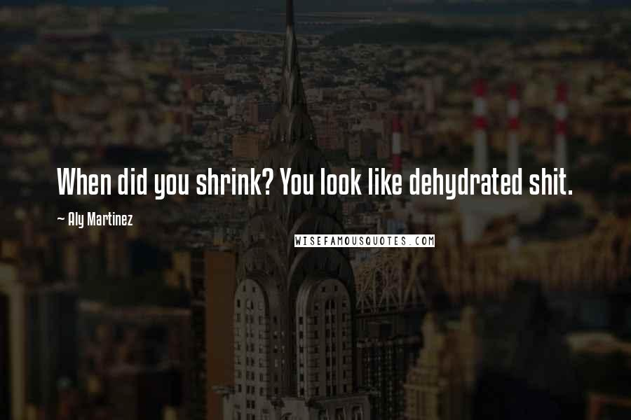Aly Martinez quotes: When did you shrink? You look like dehydrated shit.