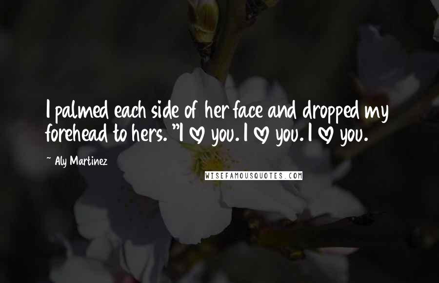 """Aly Martinez quotes: I palmed each side of her face and dropped my forehead to hers. """"I love you. I love you. I love you."""