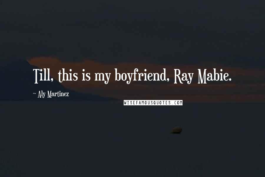 Aly Martinez quotes: Till, this is my boyfriend, Ray Mabie.