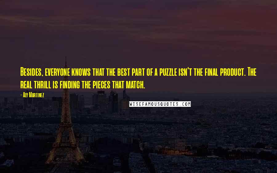Aly Martinez quotes: Besides, everyone knows that the best part of a puzzle isn't the final product. The real thrill is finding the pieces that match.