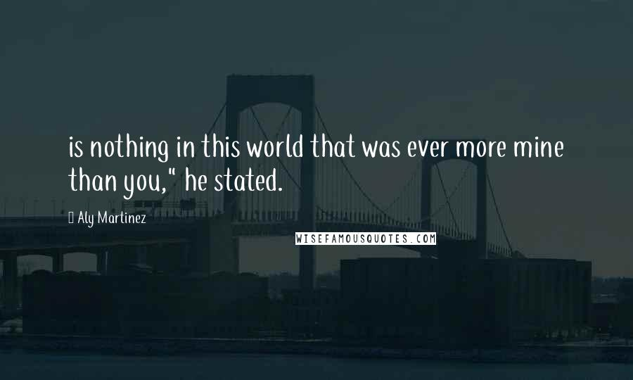 """Aly Martinez quotes: is nothing in this world that was ever more mine than you,"""" he stated."""