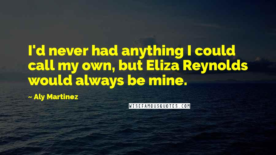 Aly Martinez quotes: I'd never had anything I could call my own, but Eliza Reynolds would always be mine.