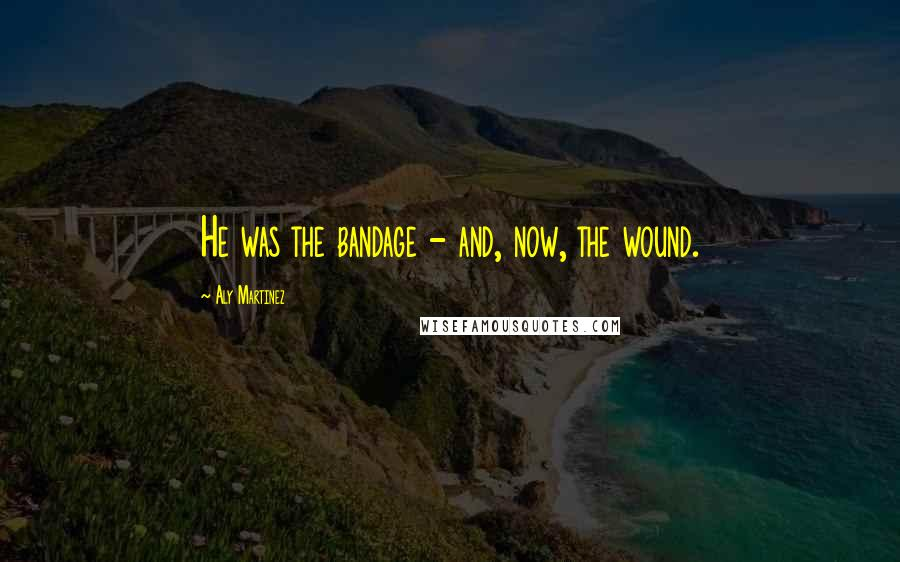 Aly Martinez quotes: He was the bandage - and, now, the wound.