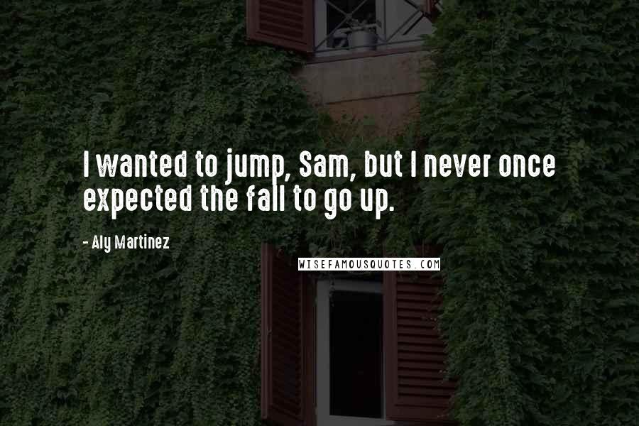 Aly Martinez quotes: I wanted to jump, Sam, but I never once expected the fall to go up.