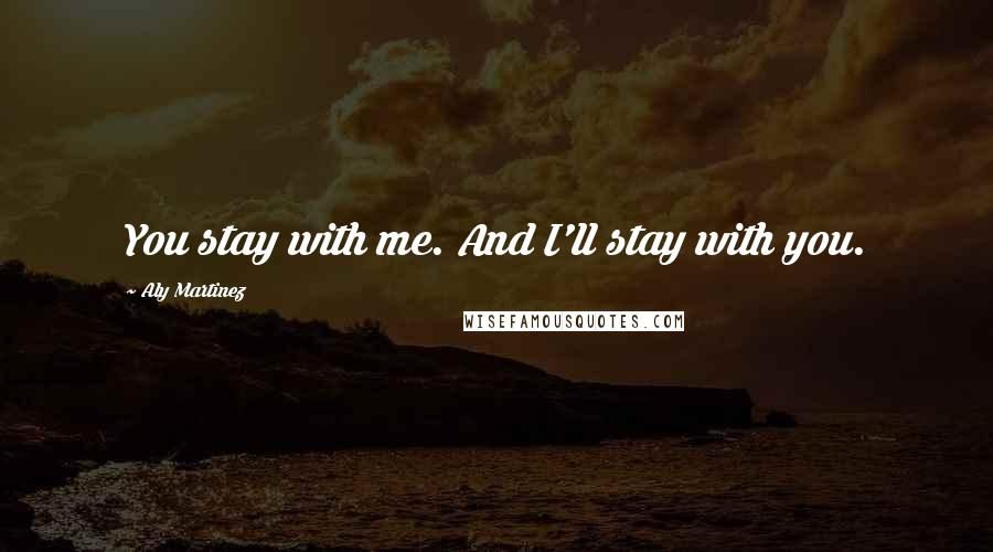 Aly Martinez quotes: You stay with me. And I'll stay with you.
