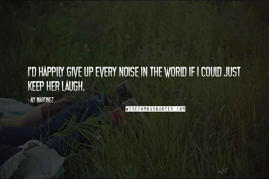 Aly Martinez quotes: I'd happily give up every noise in the world if I could just keep her laugh.