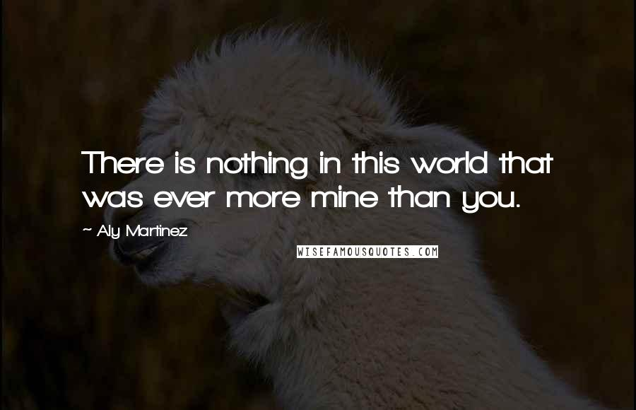 Aly Martinez quotes: There is nothing in this world that was ever more mine than you.