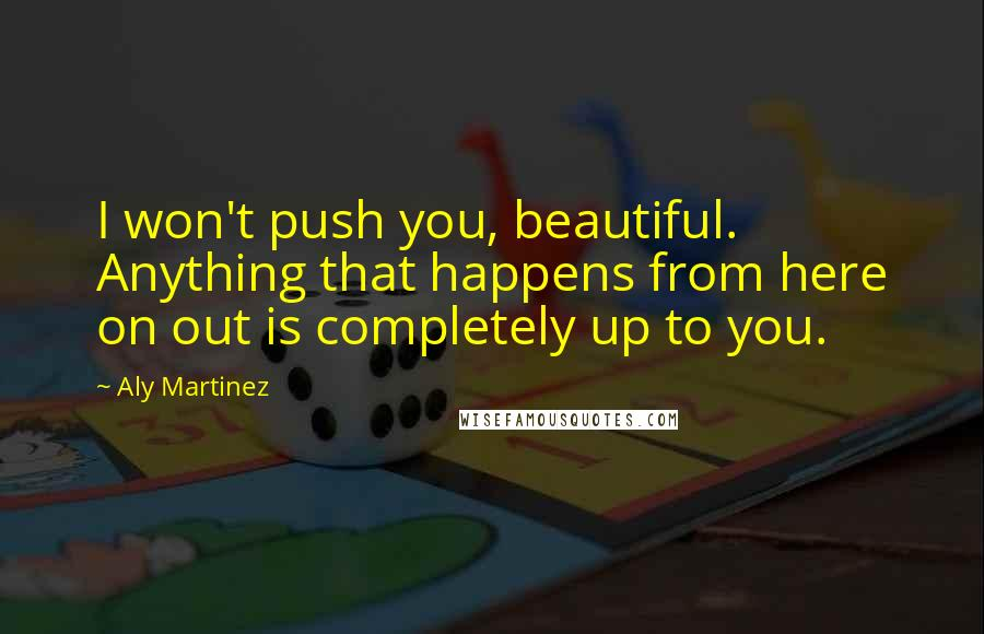 Aly Martinez quotes: I won't push you, beautiful. Anything that happens from here on out is completely up to you.
