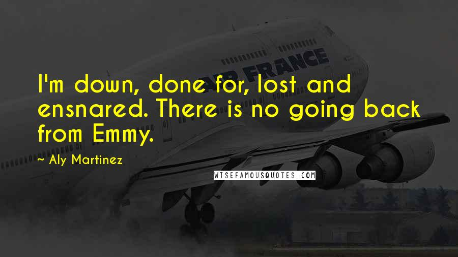 Aly Martinez quotes: I'm down, done for, lost and ensnared. There is no going back from Emmy.