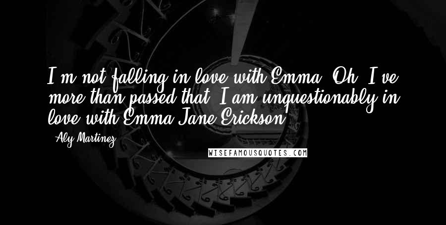 Aly Martinez quotes: I'm not falling in love with Emma. Oh, I've more than passed that. I am unquestionably in love with Emma Jane Erickson.