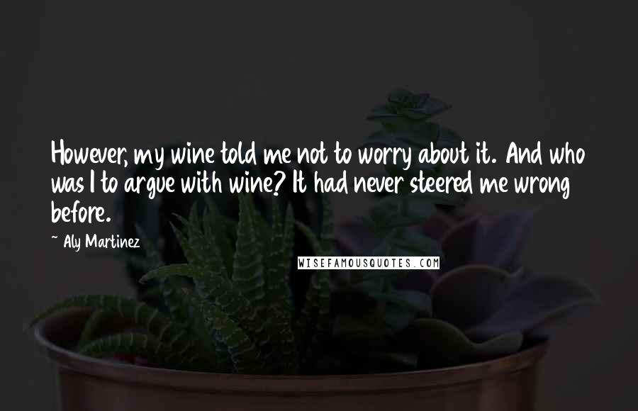 Aly Martinez quotes: However, my wine told me not to worry about it. And who was I to argue with wine? It had never steered me wrong before.