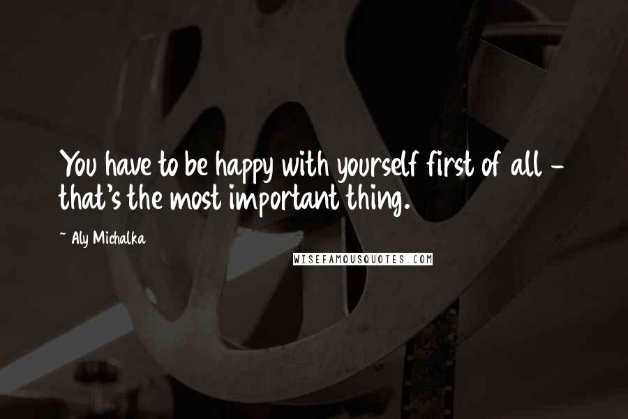 Aly Michalka quotes: You have to be happy with yourself first of all - that's the most important thing.