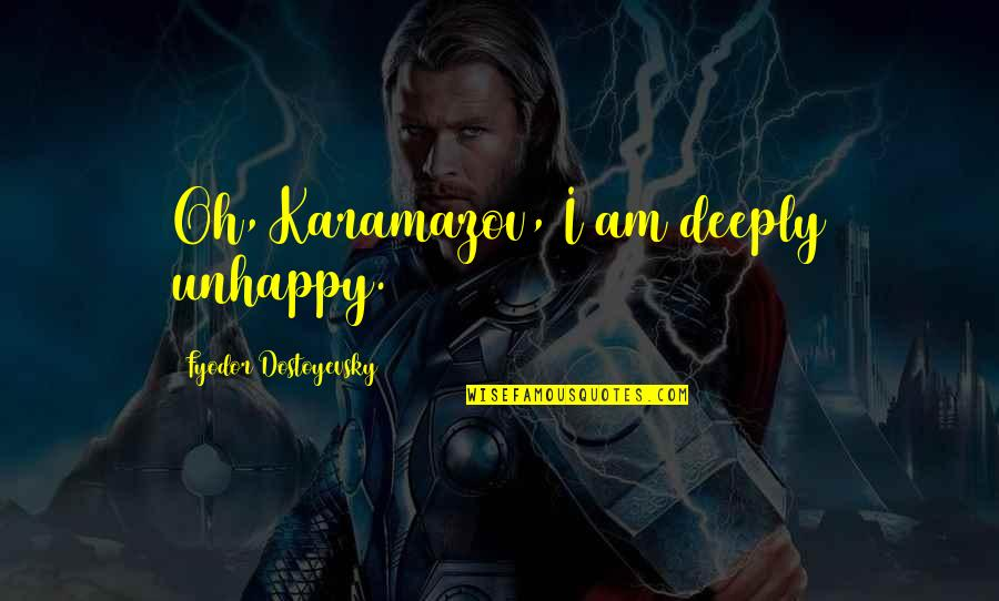 Alyosha Karamazov Quotes By Fyodor Dostoyevsky: Oh, Karamazov, I am deeply unhappy.