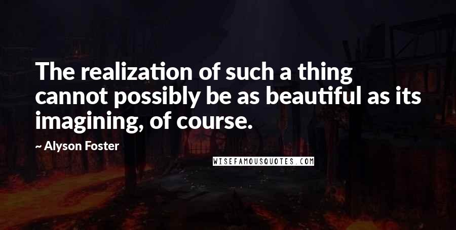 Alyson Foster quotes: The realization of such a thing cannot possibly be as beautiful as its imagining, of course.