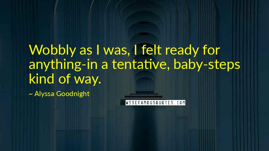 Alyssa Goodnight quotes: Wobbly as I was, I felt ready for anything-in a tentative, baby-steps kind of way.