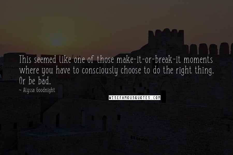 Alyssa Goodnight quotes: This seemed like one of those make-it-or-break-it moments where you have to consciously choose to do the right thing. Or be bad.