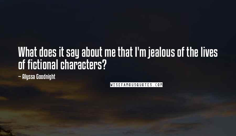 Alyssa Goodnight quotes: What does it say about me that I'm jealous of the lives of fictional characters?