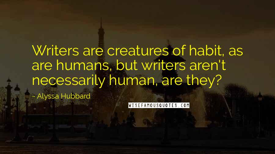 Alyssa Hubbard quotes: Writers are creatures of habit, as are humans, but writers aren't necessarily human, are they?