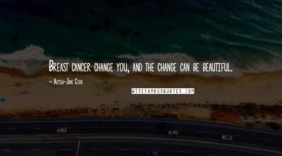 Alyssa-Jane Cook quotes: Breast cancer change you, and the change can be beautiful.