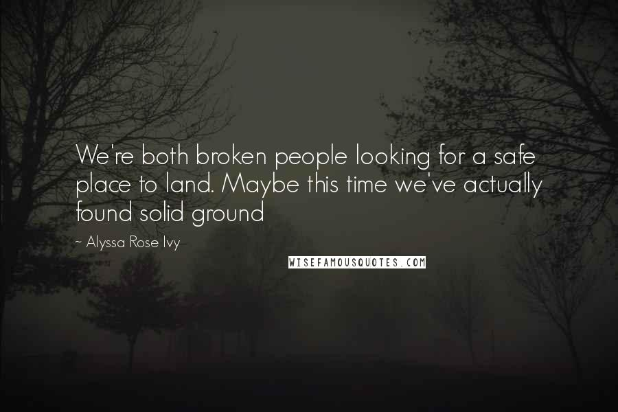 Alyssa Rose Ivy quotes: We're both broken people looking for a safe place to land. Maybe this time we've actually found solid ground
