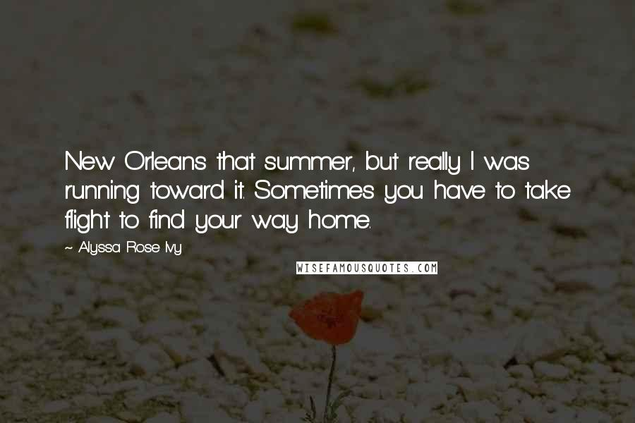 Alyssa Rose Ivy quotes: New Orleans that summer, but really I was running toward it. Sometimes you have to take flight to find your way home.