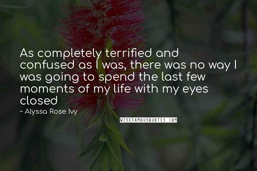 Alyssa Rose Ivy quotes: As completely terrified and confused as I was, there was no way I was going to spend the last few moments of my life with my eyes closed