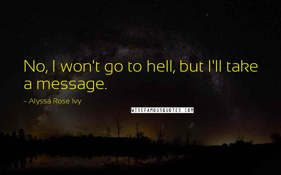 Alyssa Rose Ivy quotes: No, I won't go to hell, but I'll take a message.