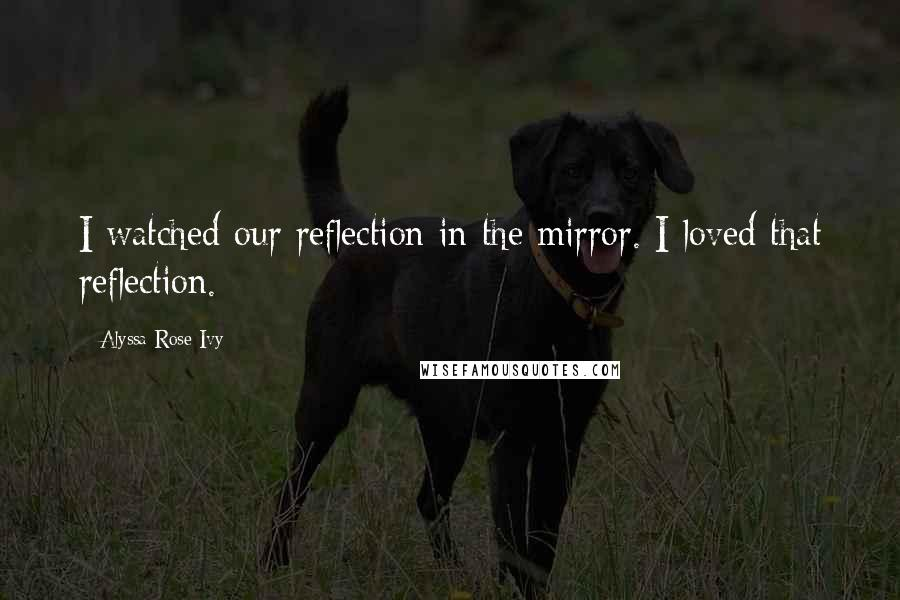 Alyssa Rose Ivy quotes: I watched our reflection in the mirror. I loved that reflection.