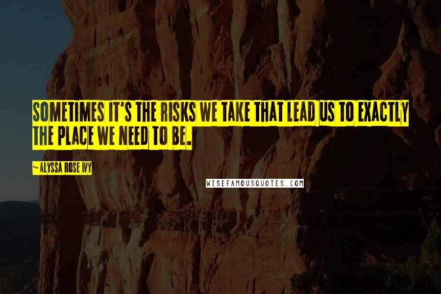 Alyssa Rose Ivy quotes: Sometimes it's the risks we take that lead us to exactly the place we need to be.