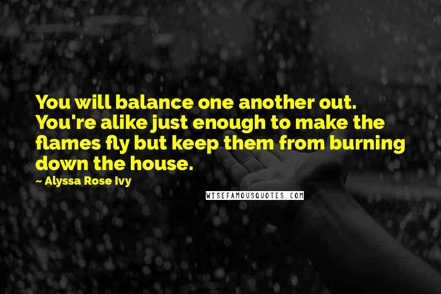 Alyssa Rose Ivy quotes: You will balance one another out. You're alike just enough to make the flames fly but keep them from burning down the house.