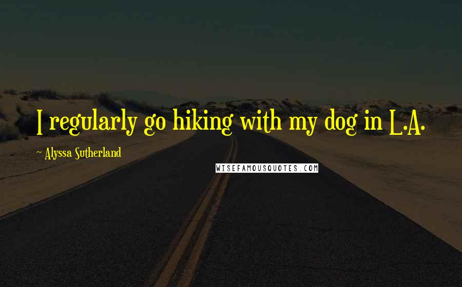 Alyssa Sutherland quotes: I regularly go hiking with my dog in L.A.