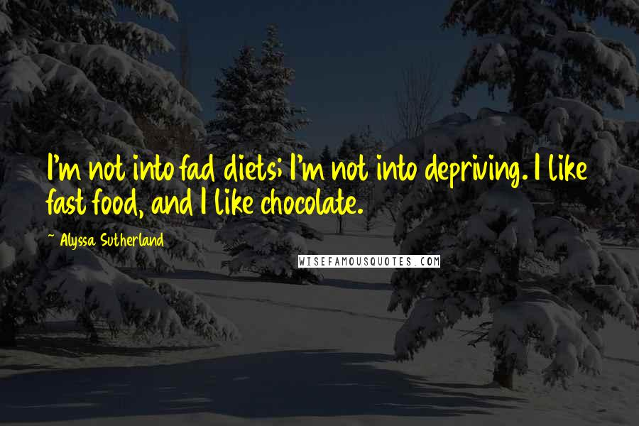 Alyssa Sutherland quotes: I'm not into fad diets; I'm not into depriving. I like fast food, and I like chocolate.